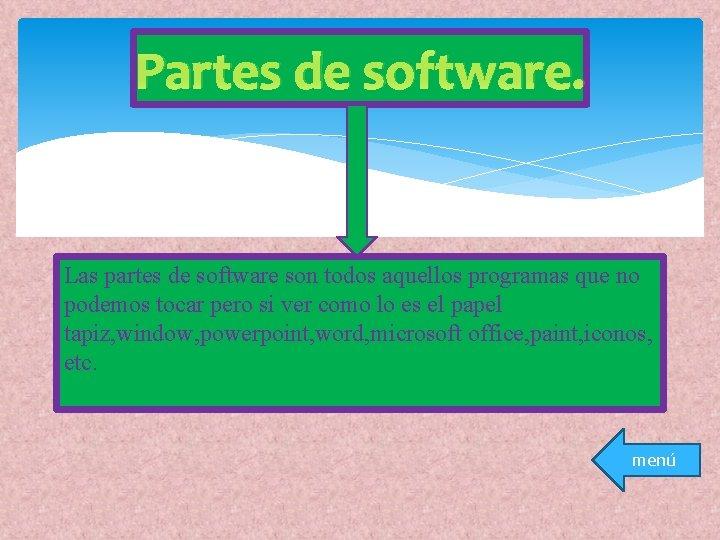 Partes de software. Las partes de software son todos aquellos programas que no podemos