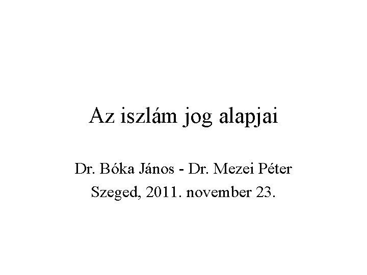 Az iszlám jog alapjai Dr. Bóka János - Dr. Mezei Péter Szeged, 2011. november