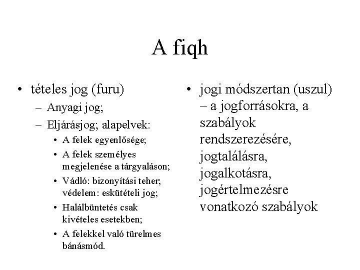 A fiqh • tételes jog (furu) – Anyagi jog; – Eljárásjog; alapelvek: • A