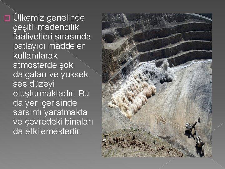 � Ülkemiz genelinde çeşitli madencilik faaliyetleri sırasında patlayıcı maddeler kullanılarak atmosferde şok dalgaları ve