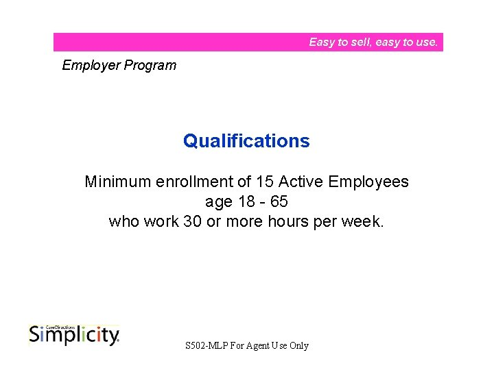 Easy to sell, easy to use. Employer Program Qualifications Minimum enrollment of 15 Active