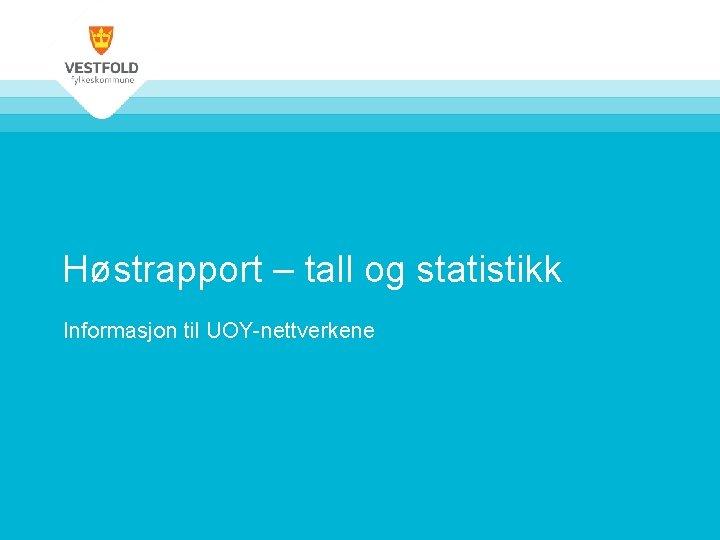 Høstrapport – tall og statistikk Informasjon til UOY-nettverkene