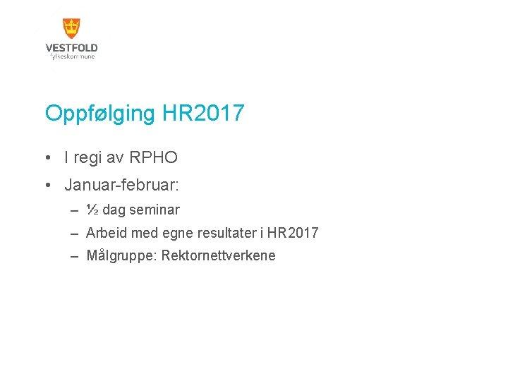 Oppfølging HR 2017 • I regi av RPHO • Januar-februar: – ½ dag seminar