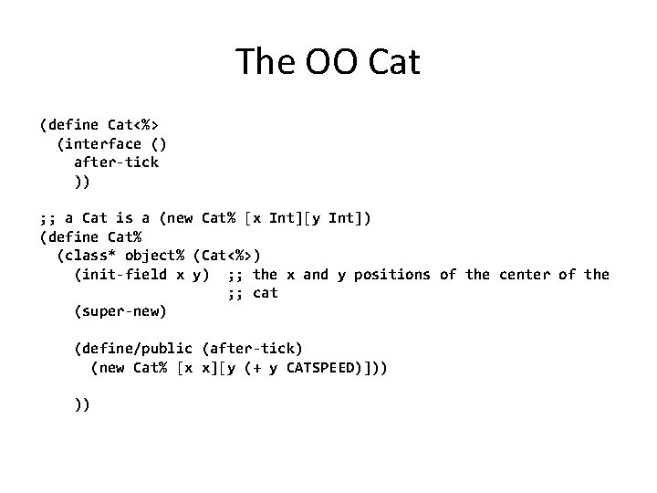 The OO Cat (define Cat<%> (interface () after-tick )) ; ; a Cat is