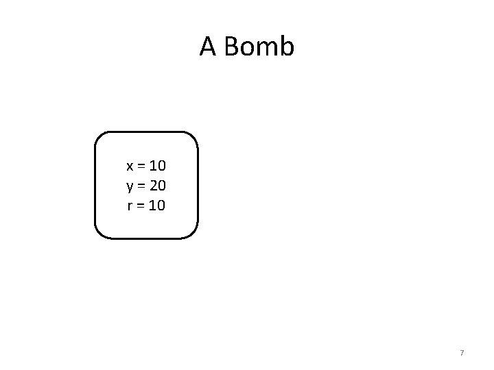 A Bomb x = 10 y = 20 r = 10 7
