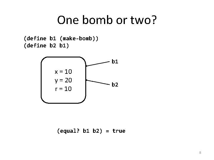 One bomb or two? (define b 1 (make-bomb)) (define b 2 b 1) b