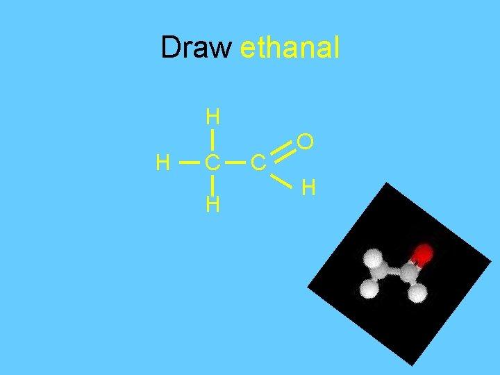 Draw ethanal H H C O H