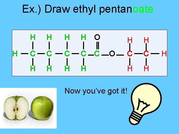 Ex. ) Draw ethyl pentanoate H H H O C C C H H