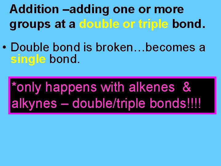 Addition –adding one or more groups at a double or triple bond. • Double