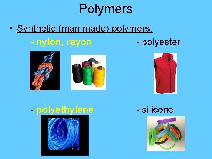 Polymers • Synthetic (man made) polymers: - nylon, rayon - polyester - polyethylene -