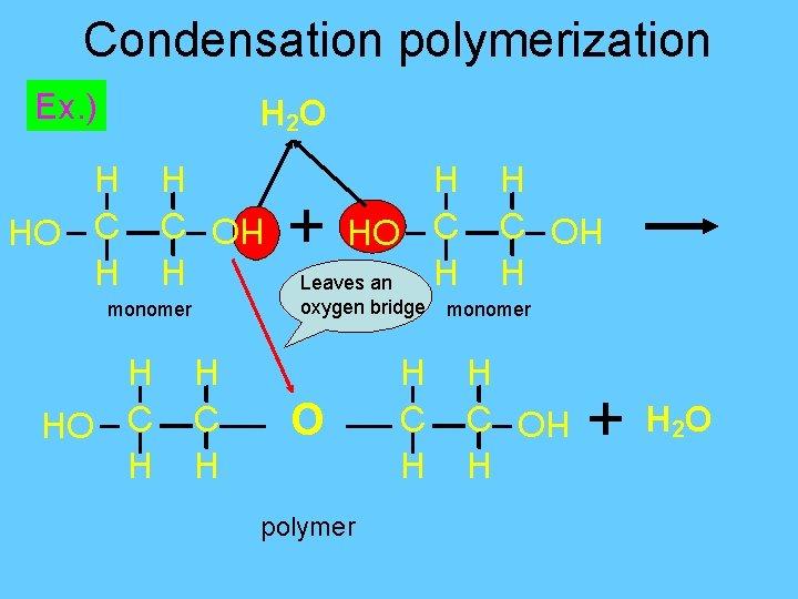 Condensation polymerization Ex. ) H 2 O O H C H + oxygen bridge