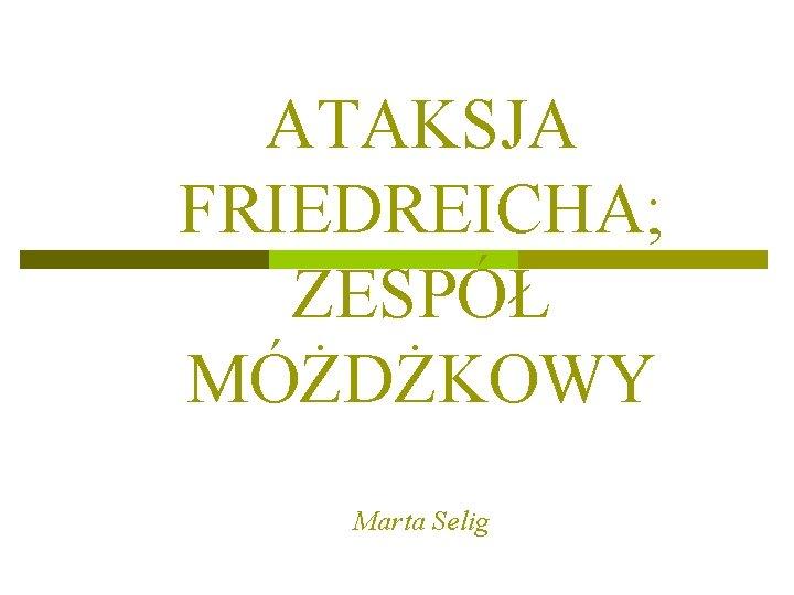 ATAKSJA FRIEDREICHA; ZESPÓŁ MÓŻDŻKOWY Marta Selig