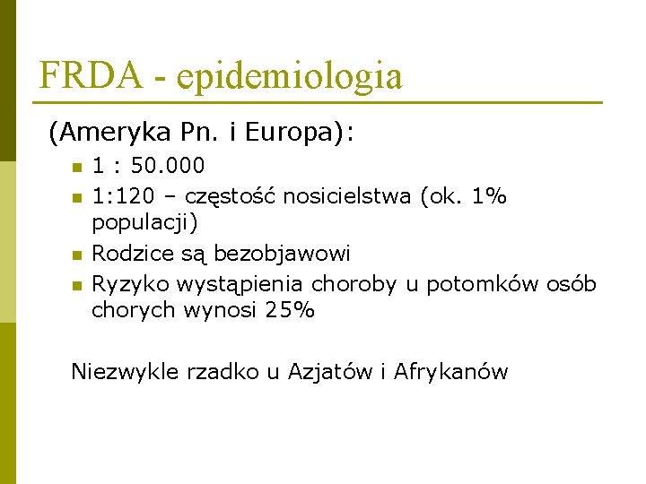 FRDA - epidemiologia (Ameryka Pn. i Europa): n n 1 : 50. 000 1: