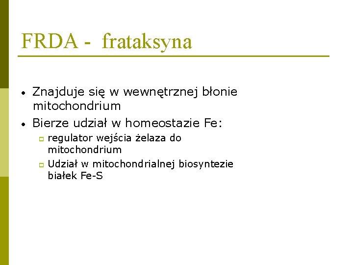 FRDA - frataksyna • • Znajduje się w wewnętrznej błonie mitochondrium Bierze udział w