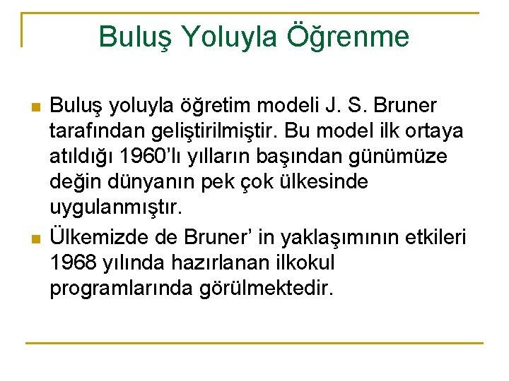 Buluş Yoluyla Öğrenme n n Buluş yoluyla öğretim modeli J. S. Bruner tarafından geliştirilmiştir.