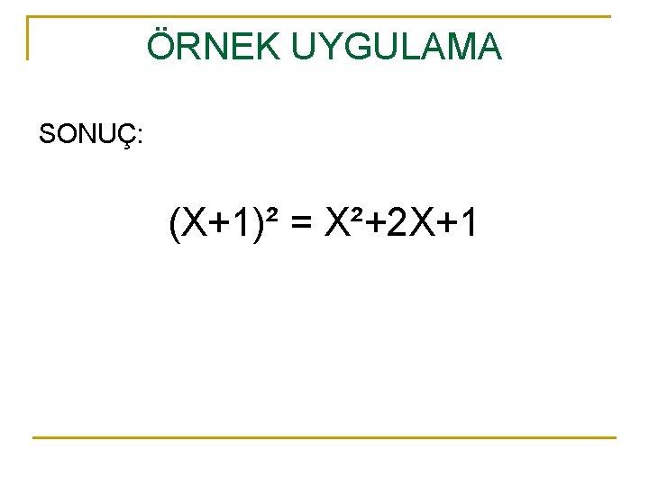 ÖRNEK UYGULAMA SONUÇ: (X+1)² = X²+2 X+1