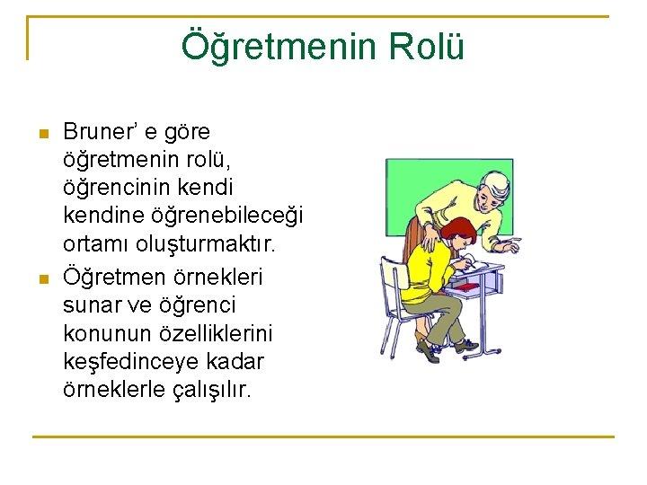 Öğretmenin Rolü n n Bruner' e göre öğretmenin rolü, öğrencinin kendine öğrenebileceği ortamı oluşturmaktır.