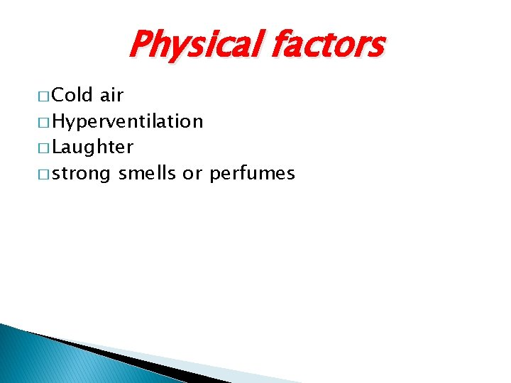 Physical factors � Cold air � Hyperventilation � Laughter � strong smells or perfumes