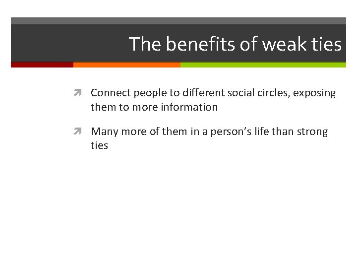 The benefits of weak ties Connect people to different social circles, exposing them to