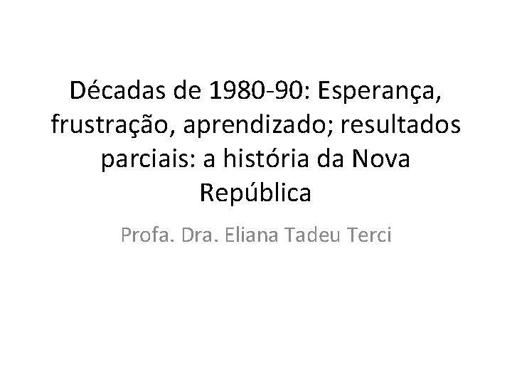 Décadas de 1980 -90: Esperança, frustração, aprendizado; resultados parciais: a história da Nova República