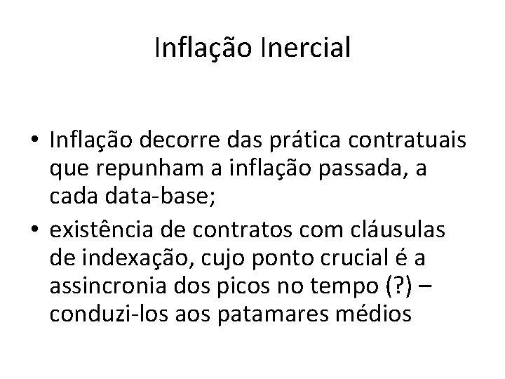 Inflação Inercial • Inflação decorre das prática contratuais que repunham a inflação passada, a