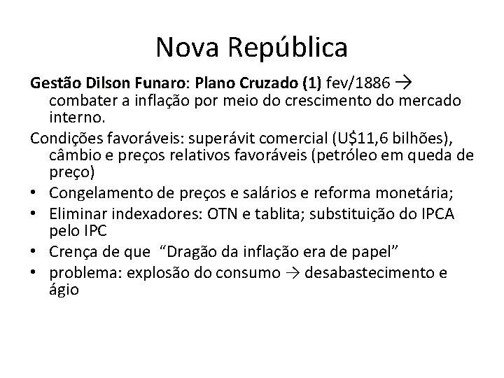 Nova República Gestão Dilson Funaro: Funaro Plano Cruzado (1) fev/1886 → combater a inflação