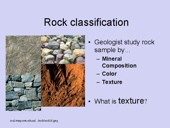 Rock classification • Geologist study rock sample by… – Mineral Composition – Color –