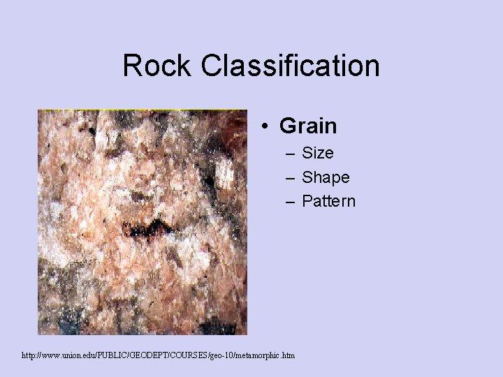 Rock Classification • Grain – Size – Shape – Pattern http: //www. union. edu/PUBLIC/GEODEPT/COURSES/geo-10/metamorphic.