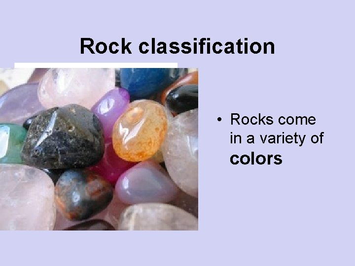 Rock classification • Rocks come in a variety of colors