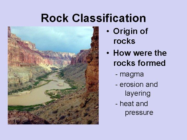 Rock Classification • Origin of rocks • How were the rocks formed - magma
