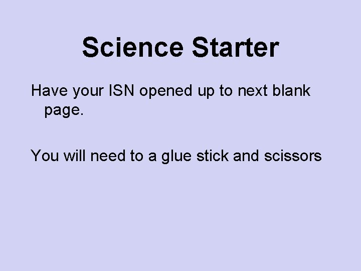 Science Starter Have your ISN opened up to next blank page. You will need