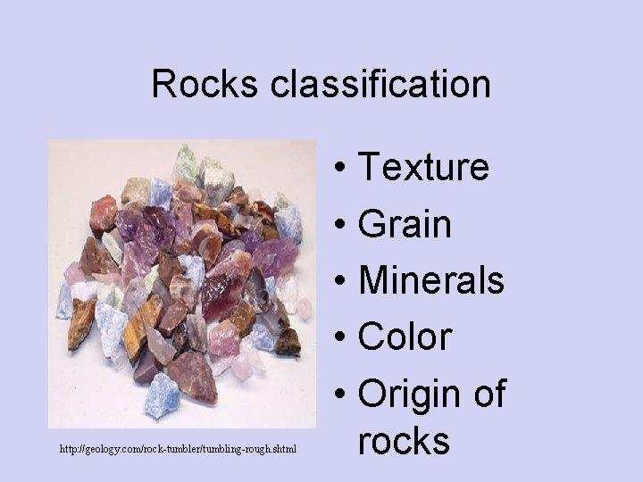 Rocks classification http: //geology. com/rock-tumbler/tumbling-rough. shtml • Texture • Grain • Minerals • Color