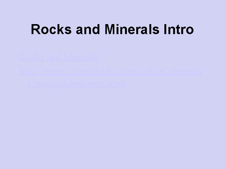 Rocks and Minerals Intro Rocks and Minerals http: //www. sciencekids. co. nz/videos/chemistr y/mineralchemistry. html