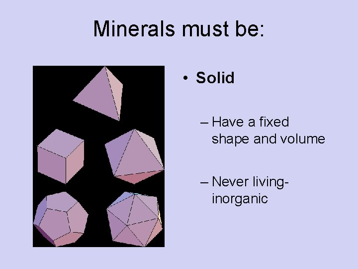 Minerals must be: • Solid – Have a fixed shape and volume – Never