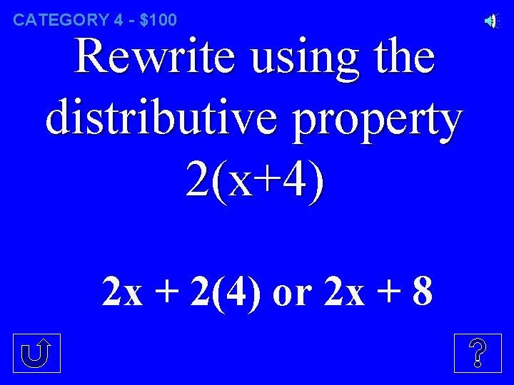CATEGORY 4 - $100 Rewrite using the distributive property 2(x+4) 2 x + 2(4)