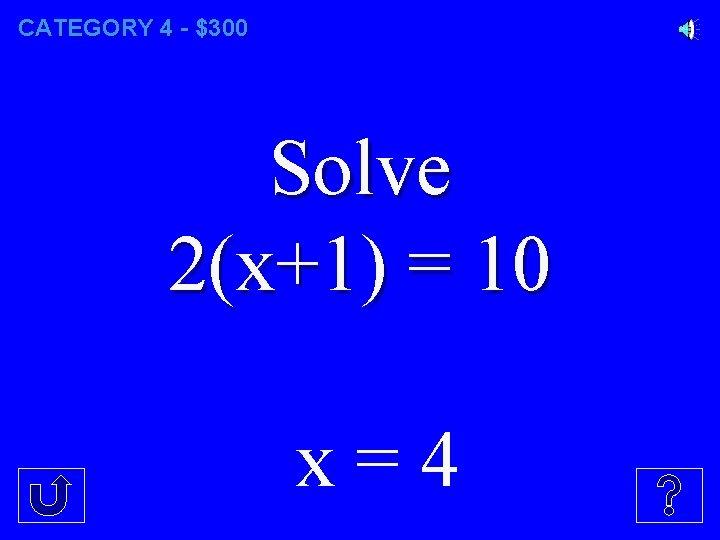 CATEGORY 4 - $300 Solve 2(x+1) = 10 x=4