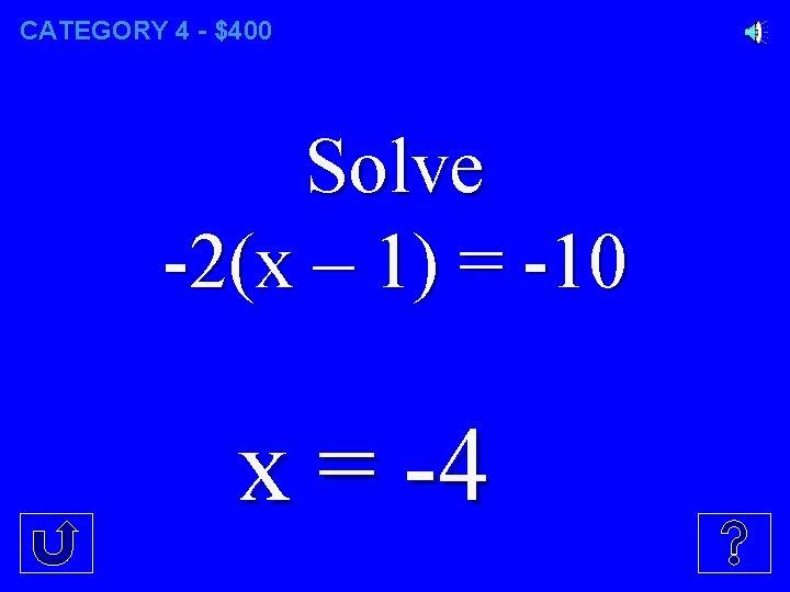CATEGORY 4 - $400 Solve -2(x – 1) = -10 x = -4