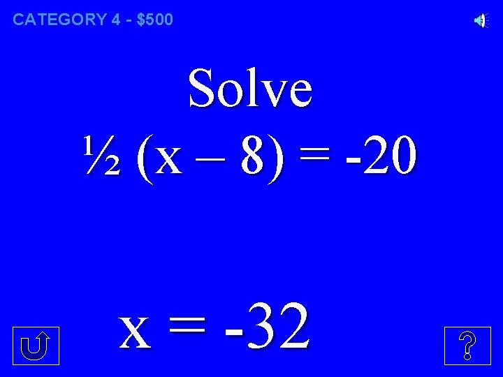 CATEGORY 4 - $500 Solve ½ (x – 8) = -20 x = -32