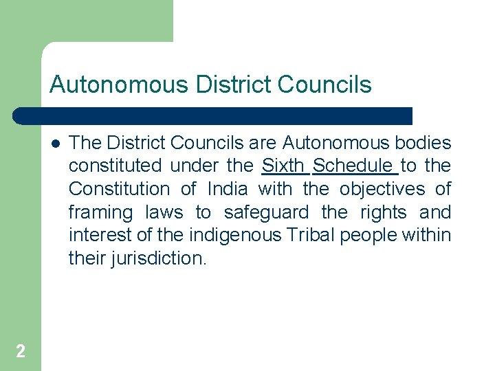 Autonomous District Councils l 2 The District Councils are Autonomous bodies constituted under the