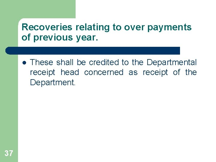 Recoveries relating to over payments of previous year. l 37 These shall be credited