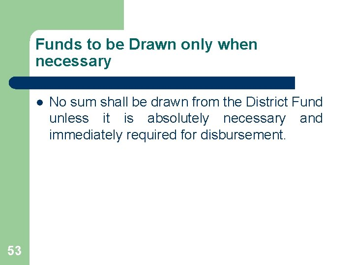 Funds to be Drawn only when necessary l 53 No sum shall be drawn