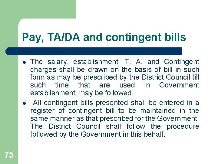 Pay, TA/DA and contingent bills l l 73 The salary, establishment, T. A. and