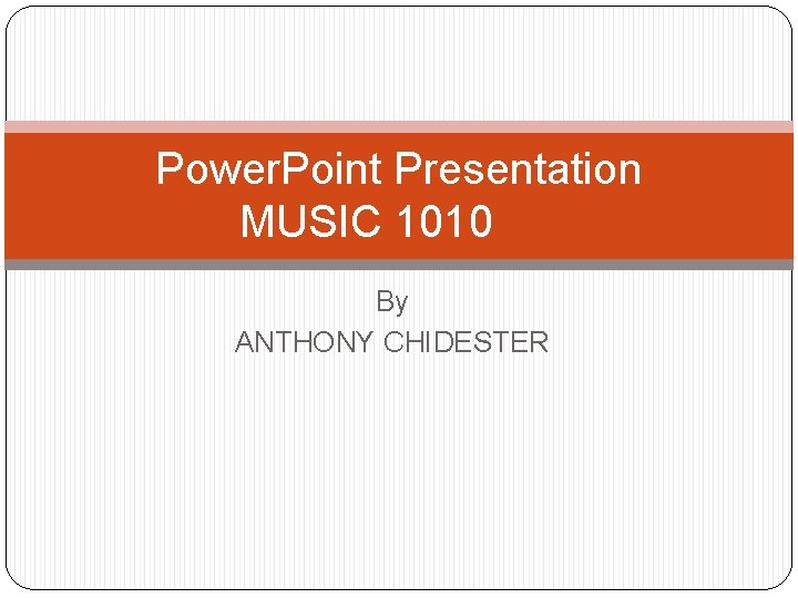 Power. Point Presentation MUSIC 1010 By ANTHONY CHIDESTER