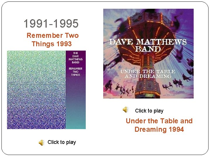 1991 -1995 Remember Two Things 1993 Click to play Under the Table and Dreaming