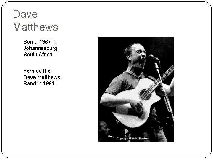 Dave Matthews Born: 1967 in Johannesburg, South Africa. Formed the Dave Matthews Band in