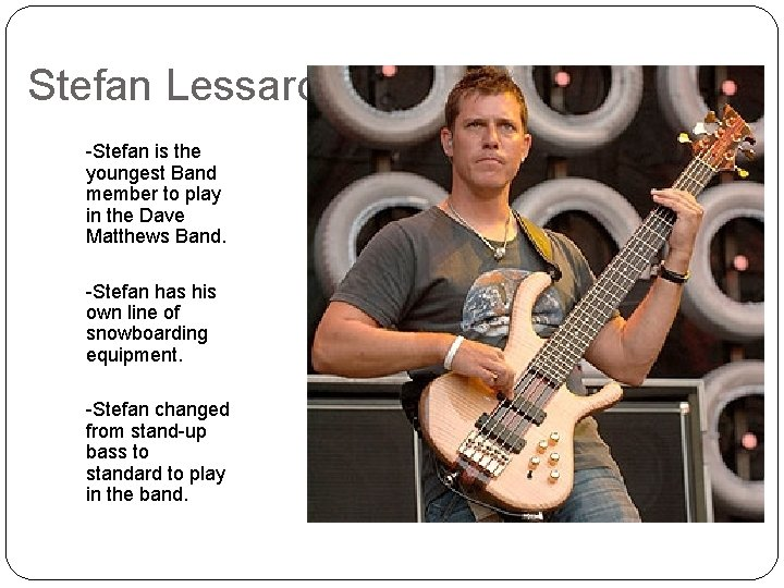 Stefan Lessard -Stefan is the youngest Band member to play in the Dave Matthews