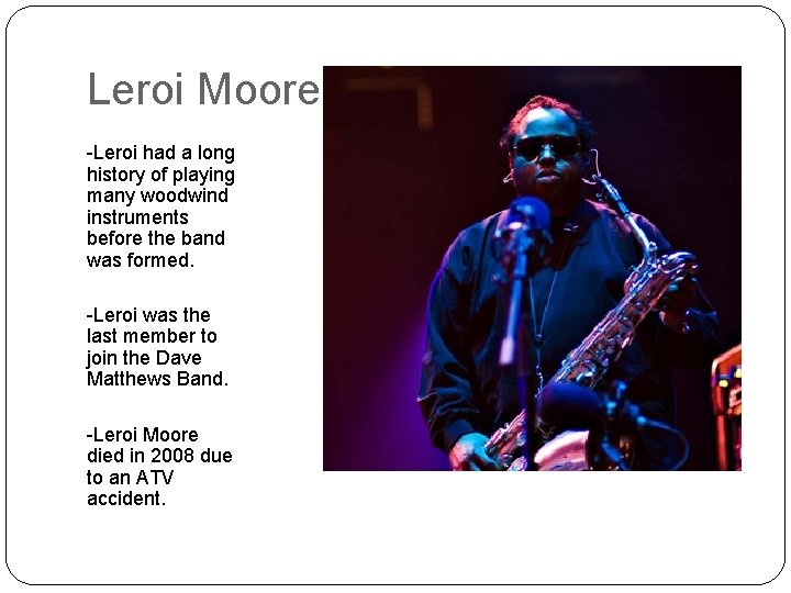 Leroi Moore -Leroi had a long history of playing many woodwind instruments before the