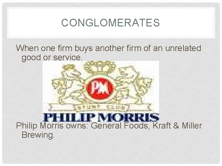 CONGLOMERATES When one firm buys another firm of an unrelated good or service. Philip