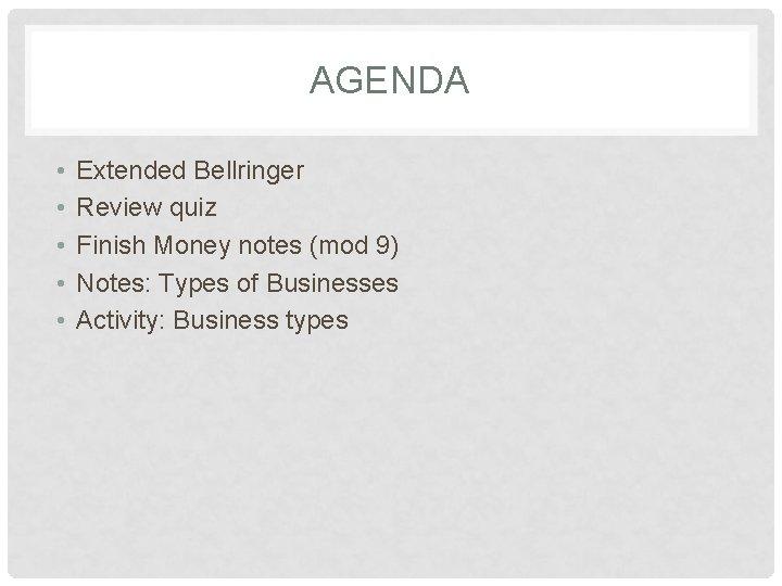 AGENDA • • • Extended Bellringer Review quiz Finish Money notes (mod 9) Notes: