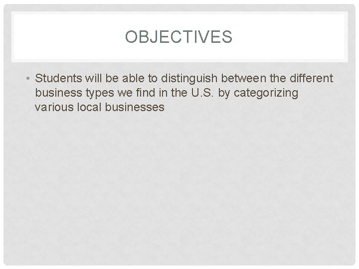 OBJECTIVES • Students will be able to distinguish between the different business types we